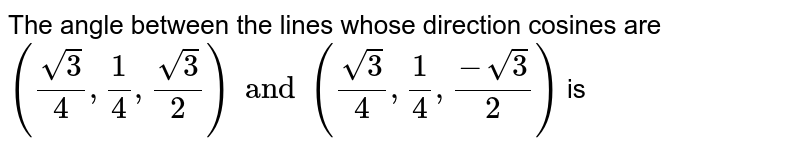 The angle between the lines whose direction cosines are `(sqrt3/4,1/4,sqrt3/2) and (sqrt3/4,1/4,(-sqrt3)/2)` is