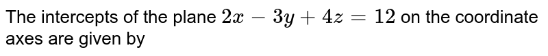 The intercepts of the plane `2x-3y+4z=12` on the coordinate axes are given by