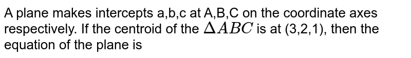 A plane makes intercepts a,b,c at A,B,C on the coordinate axes respectively. If the centroid of the `DeltaABC` is at (3,2,1), then the equation of the plane is