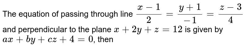 The equation of passing through line `(x-1)/(2)=(y+1)/(-1)=(z-3)/(4)`  and perpendicular to the plane `x+2y+z=12` is given by `ax+by+cz+4=0`, then