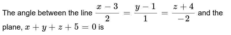 The angle between the line `(x-3)/(2)=(y-1)/(1)=(z+4)/(-2)` and the plane, `x+y+z+5=0` is