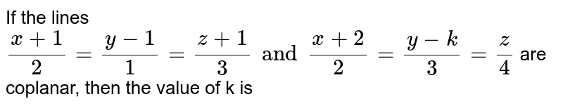 If the lines `(x+1)/(2)=(y-1)/(1)=(z+1)/(3)and(x+2)/(2)=(y-k)/(3)=(z)/(4)` are coplanar, then the value of k is