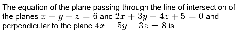 The equation of the plane passing through the line of intersection of the planes `x+y+z=6` and `2x+3y+4z+5=0` and perpendicular to the plane `4x+5y-3z=8` is
