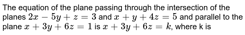 The equation of the plane passing through the intersection of the planes `2x-5y+z=3` and `x+y+4z=5` and parallel to the plane `x+3y+6z=1` is `x+3y+6z=k`,  where k is