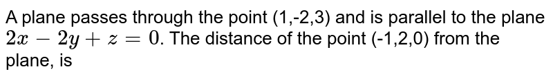 A plane passes through the point (1,-2,3) and is parallel to the plane `2x-2y+z=0`. The distance of the point (-1,2,0) from the plane, is