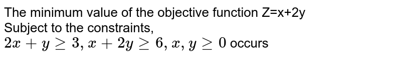 The minimum value of the objective function Z=x+2y  <br> Subject to the constraints,  <br> `2x+ y ge 3 , x +2y ge 6 , x, y ge 0` occurs