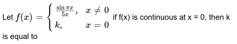 """Let  `f(x)={((sin pix)/(5x)"""","""",x ne0),(k"""","""" , x =0):}` if f(x) is continuous at x = 0, then k is equal to"""