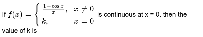 """If `f(x)={((1-cos x)/(x)"""","""",x ne 0),(k"""","""",x=0):}` is continuous at x = 0, then the value of k is"""