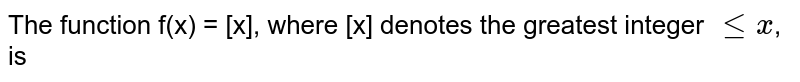 The function f(x) = [x], where [x] denotes the greatest integer `le x`, is