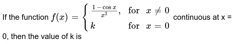 """If the function  `f(x)={((1-cosx)/(x^(2))"""","""",""""for """"x ne 0),(k,""""for """" x =0):}` continuous at x = 0, then the value of k is"""