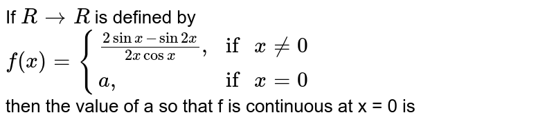 """If `R to R` is defined by <br>  `f(x)={((2 sinx-sin2x)/(2x cos x)"""","""",""""if """"x ne 0),(a"""","""",""""if """" x =0):}` <br> then the value of a so that f is continuous at x = 0 is"""