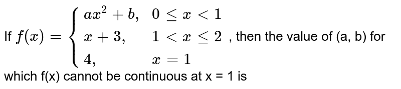 """If  `f(x)={(ax^(2)+b"""","""",0 le x lt 1),(x +3"""","""",1 lt x le 2), (4"""","""", x =1):}` , then the value of (a, b) for which f(x) cannot be continuous at x = 1 is"""