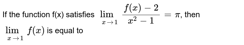 If the function f(x) satisfies `lim_(x to 1) (f(x)-2)/(x^(2)-1)=pi`, then  `lim_(x to 1)f(x)` is equal to
