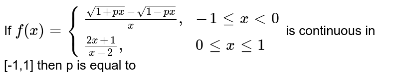 """If  `f(x)={((sqrt(1+px)-sqrt(1-px))/(x) """","""", -1 le x lt 0),((2x+1)/(x-2)"""","""", 0 le x le 1):}` is continuous  in [-1,1] then p is equal to"""