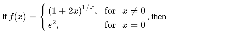 """If `f(x)={((1+2x)^(1//x)"""","""",""""for """" x ne 0),(e^(2)"""","""", """"for """" x =0):}`, then"""