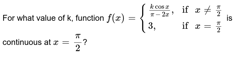 """For what value of k, function `f(x)={((k cosx)/(pi-2x)"""","""",""""if """"x ne (pi)/(2)),(3"""","""", """"if """" x =(pi)/(2)):}` is continuous at `x=(pi)/(2)`?"""