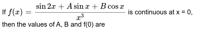 If `f(x)=(sin 2x+A sinx+B cosx)/(x^(3))` is continuous at  x = 0, then the values of A, B and f(0) are