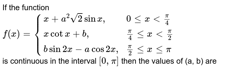 """If the function  <br> `f(x)={(x+a^(2)sqrt(2)sinx"""","""", 0 le x lt (pi)/(4)),(x cot x+b"""","""",(pi)/(4) le x lt (pi)/(2)),(b sin 2x-a cos 2x"""","""", (pi)/(2) le x le pi):}` <br> is continuous in the interval `[0,pi]` then the values of (a, b) are"""
