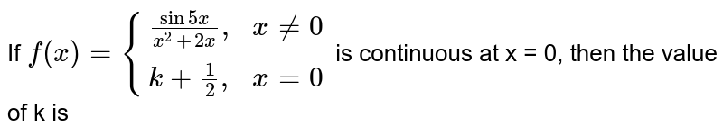 """If `f(x)={((sin 5x)/(x^(2)+2x)"""","""", x ne 0),(k+(1)/(2)"""","""", x =0):}` is continuous at x = 0, then the value of k is"""