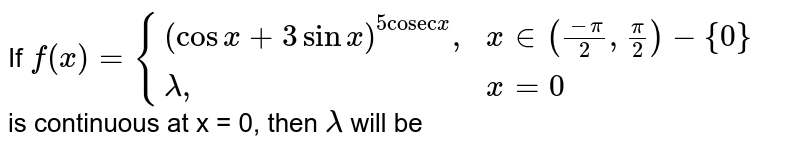 """If  `f(x)={((cosx+3 sinx)^(5 """"cosec""""x)"""","""",x in ((-pi)/(2),(pi)/(2))-{0}),(lambda"""","""", x =0):}` <br> is continuous at x = 0, then `lambda` will be"""