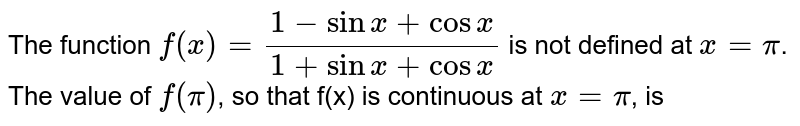 The function  `f(x)=(1-sinx+cosx)/(1+sinx+cosx)` is not defined at `x=pi`. The value of `f(pi)`, so that f(x) is continuous at `x=pi`, is