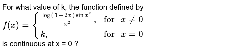 """For what value of k, the function defined by <br> `f(x)={((log(1+2x)sin x^(@))/(x^(2))"""","""", """"for """"x ne 0),(k"""","""",""""for """"x =0):}` <br> is continuous at x = 0 ?"""