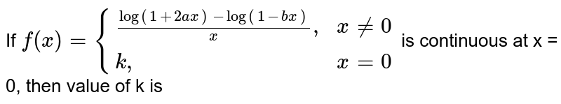 """If `f(x)={((log(1+2ax)-log(1-bx))/(x)"""","""", x ne 0),(k"""","""", x =0):}` is continuous at x = 0, then value of k is"""