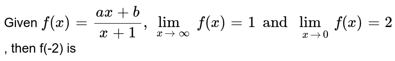 Given `f(x)=(ax+b)/(x+1), lim_(x to oo)f(x)=1 and  lim_(x to 0)f(x)=2`, then f(-2) is