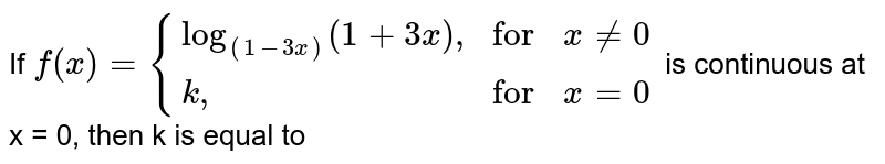"""If `f(x)={(log_((1-3x))(1+3x)"""","""",""""for"""",x ne 0),(k"""","""",""""for"""",x =0):}` is continuous at x = 0, then k is equal to"""