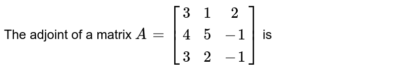 The adjoint of a matrix `A=[(3,1,2),(4,5,-1),(3,2,-1)]` is