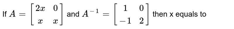 If `A=[(2x,0),(x,x)]` and `A^(-1)=[(1,0),(-1,2)]` then x equals to