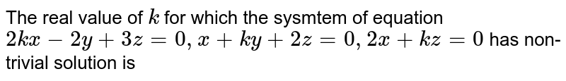 The real value of `k` for which the sysmtem of equation `2k x-2y+3z=0, x+ky+2z=0, 2x+kz=0` has non-trivial solution is