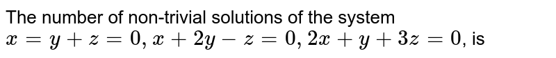 The number of non-trivial solutions of the system `x=y+z=0, x+2y-z=0, 2x+y+3z=0`, is