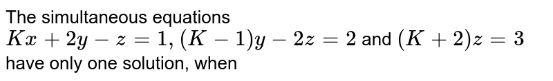 The simultaneous equations `Kx+2y-z=1, (K-1)y-2z=2` and `(K+2)z=3` have only one solution, when