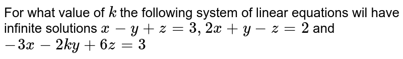 For what value of `k` the following system of linear equations wil have infinite solutions `x-y+z=3, 2x+y-z=2` and `-3x-2ky+6z=3`