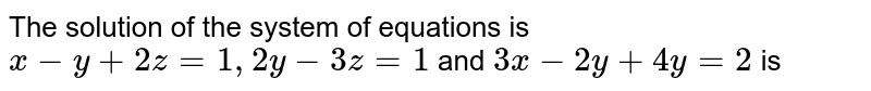 The solution of the system of equations is `x-y+2z=1,2y-3z=1` and `3x-2y+4y=2` is