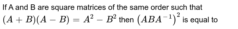 If A and B are square matrices of the same order such that `(A+B)(A-B)=A^(2)-B^(2)` then `(ABA^(-1))^(2)` is equal to