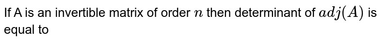 If A is an invertible matrix of order `n` then determinant of `adj(A)` is equal to