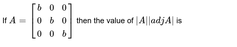 If `A=[(b,0,0),(0,b,0),(0,0,b)]` then the value of `|A||adjA|` is
