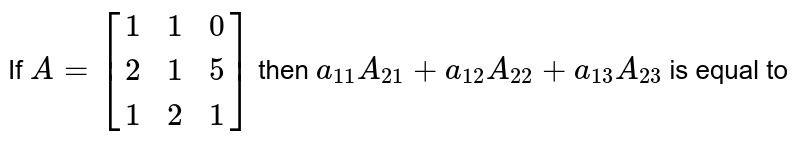 If `A=[(1,1,0),(2,1,5),(1,2,1)]` then `a_(11)A_(21)+a_(12)A_(22)+a_(13)A_(23)` is equal to