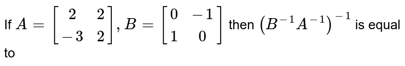 If `A=[(2,2),(-3,2)], B=[(0,-1),(1,0)]` then `(B^(-1)A^(-1))^(-1)` is equal to