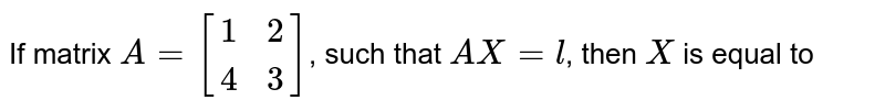 If matrix `A=[(1,2),(4,3)]`, such that `AX=l`, then `X` is equal to