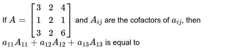 If `A=[(3,2,4),(1,2,1),(3,2,6)]` and `A_(ij)` are the cofactors of `a_(ij)`, then `a_(11)A_(11)+a_(12)A_(12)+a_(13)A_(13)` is equal to