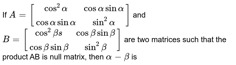 If `A=[(cos^(2)alpha, cos alpha sin alpha),(cos alpha sin alpha, sin^(2)alpha)]` and `B=[(cos^(2)betas,cos beta sin beta),(cos beta sin beta, sin^(2) beta)]` are two matrices such that the product AB is null matrix, then `alpha-beta` is