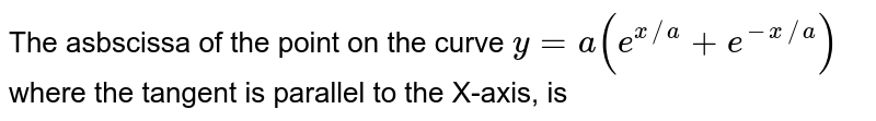 The asbscissa of the point on the curve `y=a(e^(x//a)+e^(-x//a))` where the tangent is parallel to the X-axis, is