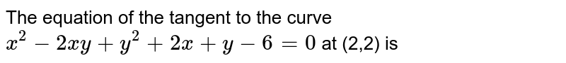 The equation of the tangent to the curve `x^(2)-2xy+y^(2)+2x+y-6=0` at (2,2) is