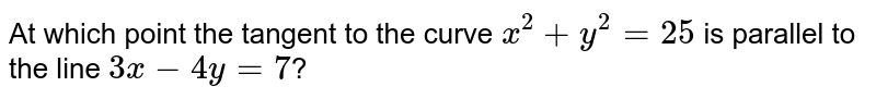 At which point the tangent to the curve `x^(2)+y^(2)=25` is parallel to the line `3x-4y=7`?