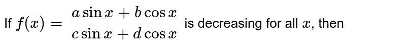 If `f(x)=(a sin x+b cosx)/(c sinx+dcosx)` is decreasing for all `x`, then