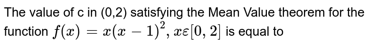 The value of c in (0,2) satisfying the Mean Value theorem for the function `f(x)=x(x-1)^(2), x epsilon[0,2]` is equal to