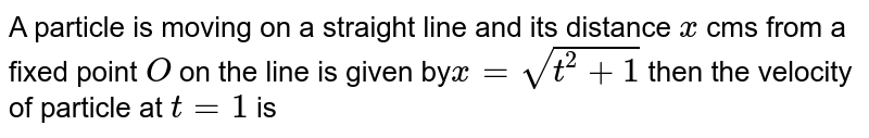 A particle is moving on a straight line and its distance `x` cms from a fixed point `O` on the line is given by`x=sqrt(t^(2))+1` then the velocity of particle at `t=1` is